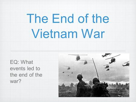 The End of the Vietnam War EQ: What events led to the end of the war?