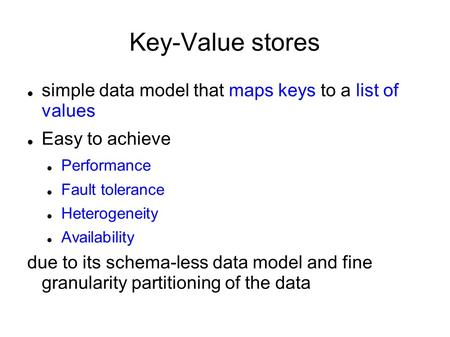 Key-Value stores simple data model that maps keys to a list of values Easy to achieve Performance Fault tolerance Heterogeneity Availability due to its.