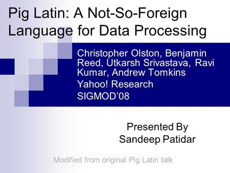 Pig Latin: A Not-So-Foreign Language for Data Processing Christopher Olston, Benjamin Reed, Utkarsh Srivastava, Ravi Kumar, Andrew Tomkins Yahoo! Research.