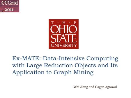 Ex-MATE: Data-Intensive Computing with Large Reduction Objects and Its Application to Graph Mining Wei Jiang and Gagan Agrawal.