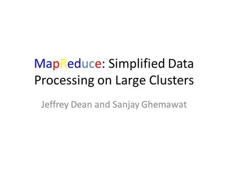 MapReduce: Simplified Data Processing on Large Clusters Jeffrey Dean and Sanjay Ghemawat.