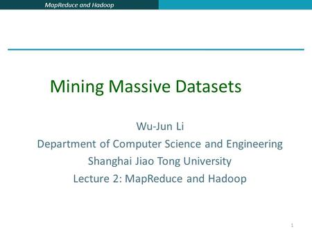 MapReduce and Hadoop 1 Wu-Jun Li Department of Computer Science and Engineering Shanghai Jiao Tong University Lecture 2: MapReduce and Hadoop Mining Massive.