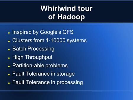 Whirlwind tour of Hadoop Inspired by Google's GFS Clusters from 1-10000 systems Batch Processing High Throughput Partition-able problems Fault Tolerance.