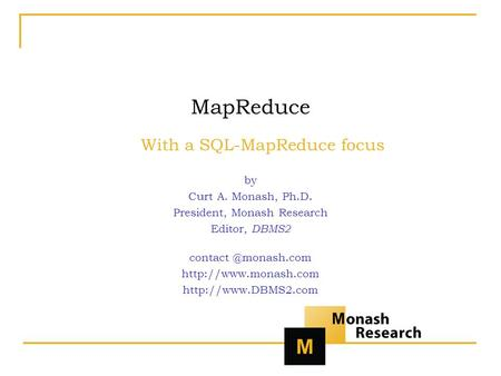 MapReduce With a SQL-MapReduce focus by Curt A. Monash, Ph.D. President, Monash Research Editor, DBMS2