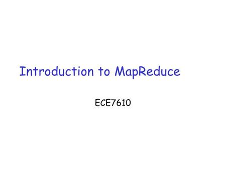 Introduction to MapReduce ECE7610. The Age of Big-Data  Big-data age  Facebook collects 500 terabytes a day(2011)  Google collects 20000PB a day (2011)