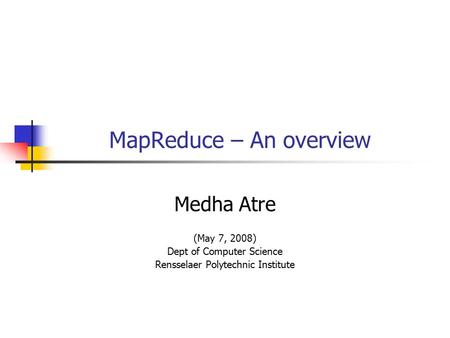 MapReduce – An overview Medha Atre (May 7, 2008) Dept of Computer Science Rensselaer Polytechnic Institute.