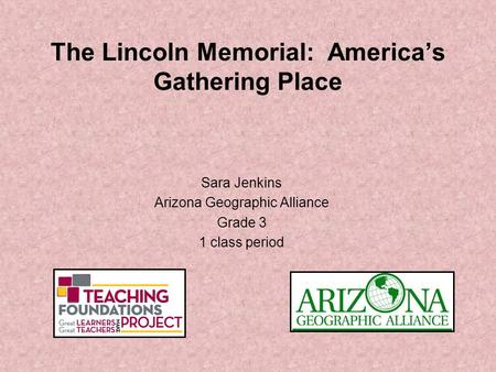 The Lincoln Memorial: America's Gathering Place Sara Jenkins Arizona Geographic Alliance Grade 3 1 class period.