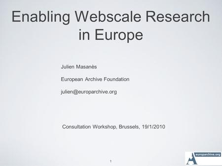 1 Enabling Webscale Research in Europe Julien Masanès European Archive Foundation Consultation Workshop, Brussels, 19/1/2010.