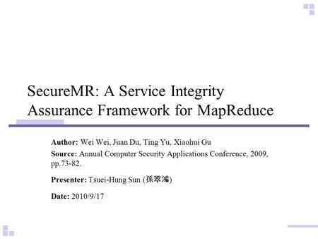 SecureMR: A Service Integrity Assurance Framework for MapReduce Author: Wei Wei, Juan Du, Ting Yu, Xiaohui Gu Source: Annual Computer Security Applications.