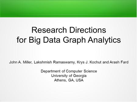 Research Directions for Big Data Graph Analytics John A. Miller, Lakshmish Ramaswamy, Krys J. Kochut and Arash Fard Department of Computer Science University.
