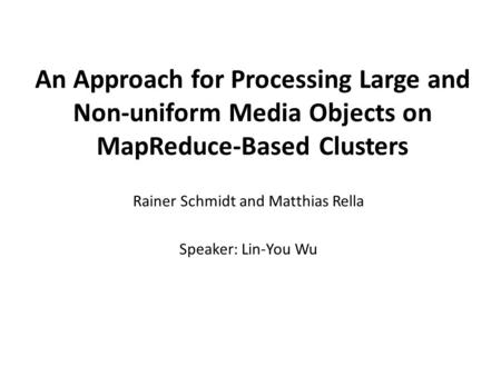 An Approach for Processing Large and Non-uniform Media Objects on MapReduce-Based Clusters Rainer Schmidt and Matthias Rella Speaker: Lin-You Wu.