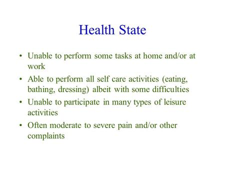 Health State Unable to perform some tasks at home and/or at work Able to perform all self care activities (eating, bathing, dressing) albeit with some.