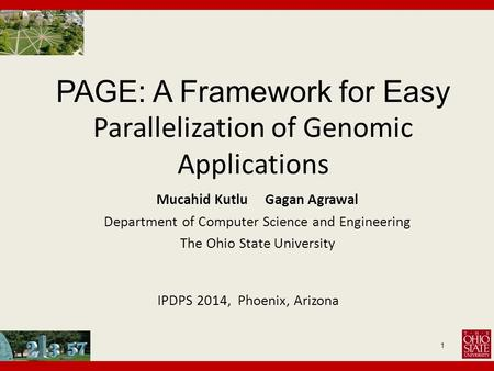 PAGE: A Framework for Easy Parallelization of Genomic Applications 1 Mucahid Kutlu Gagan Agrawal Department of Computer Science and Engineering The Ohio.