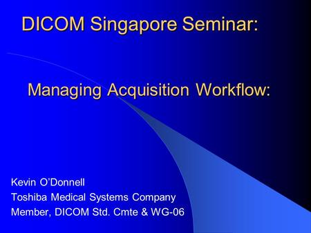 DICOM Singapore Seminar: Kevin O'Donnell Toshiba Medical Systems Company Member, DICOM Std. Cmte & WG-06 DICOM Singapore Seminar: Managing Acquisition.