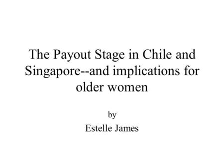 The Payout Stage in Chile and Singapore--and implications for older women by Estelle James.