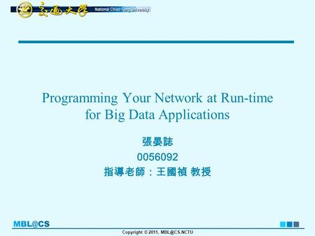Copyright © 2011, Programming Your Network at Run-time for Big Data Applications 張晏誌 0056092 指導老師:王國禎 教授.