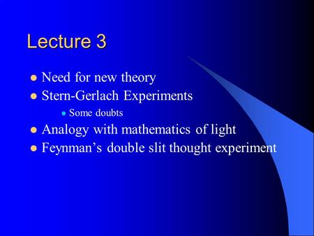 Lecture 3 Need for new theory Stern-Gerlach Experiments Some doubts Analogy with mathematics of light Feynman's double slit thought experiment.