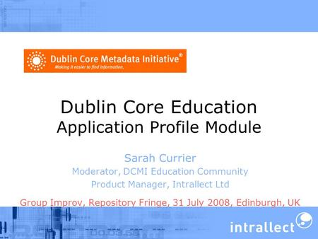 Dublin Core Education Application Profile Module Sarah Currier Moderator, DCMI Education Community Product Manager, Intrallect Ltd Group Improv, Repository.