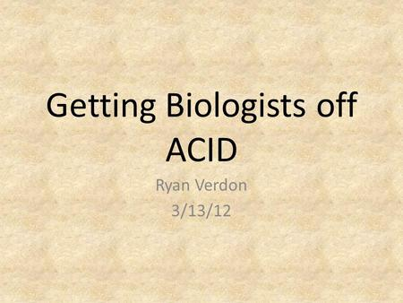 Getting Biologists off ACID Ryan Verdon 3/13/12. Outline Thesis Idea Specific database Effects of losing ACID What is a NoSQL database Types of NoSQL.
