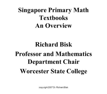 Copyright 2007 Dr. Richard Bisk Singapore Primary Math Textbooks An Overview Richard Bisk Professor and Mathematics Department Chair Worcester State College.