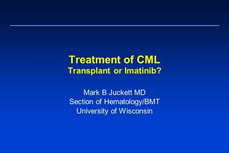 Treatment of CML Transplant or Imatinib? Mark B Juckett MD Section of Hematology/BMT University of Wisconsin.
