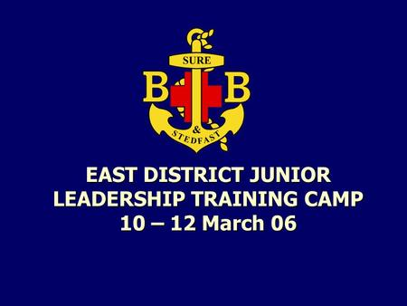 EAST DISTRICT JUNIOR <strong>LEADERSHIP</strong> TRAINING CAMP 10 – 12 March 06.