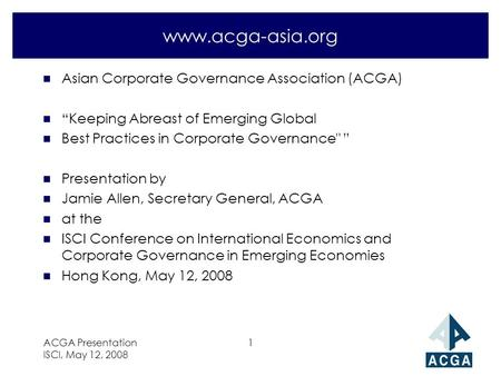 "ACGA Presentation ISCI, May 12, 2008 1 www.acga-asia.org n Asian Corporate Governance Association (ACGA) n ""Keeping Abreast of Emerging Global n Best Practices."