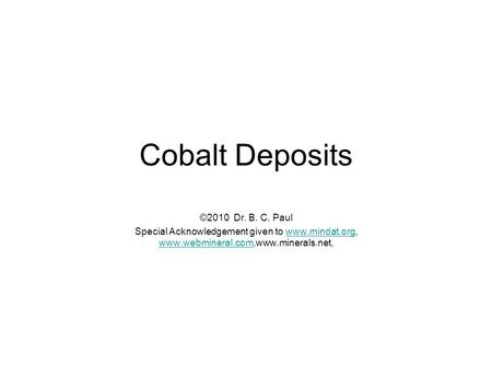 Cobalt Deposits ©2010 Dr. B. C. Paul Special Acknowledgement given to www.mindat.org, www.webmineral.com,www.minerals.net,www.mindat.org www.webmineral.com.