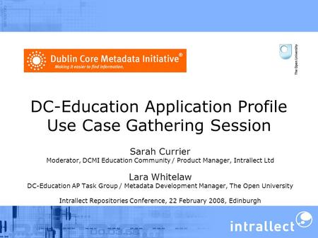 DC-Education Application Profile Use Case Gathering Session Sarah Currier Moderator, DCMI Education Community / Product Manager, Intrallect Ltd Lara Whitelaw.