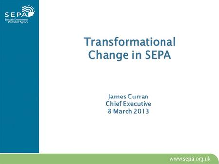 Transformational Change in SEPA James Curran Chief Executive 8 March 2013.