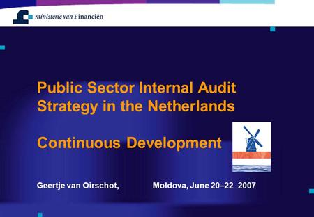 Geertje van Oirschot, Moldova, June 20–22 2007 Public Sector Internal Audit Strategy in the Netherlands Continuous Development.
