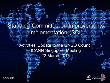 #ICANN49 Standing Committee on Improvements Implementation (SCI) Activities Update to the GNSO Council ICANN Singapore Meeting 22 March 2014.