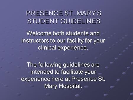 PRESENCE ST. MARY'S STUDENT GUIDELINES Welcome both students and instructors to our facility for your clinical experience. The following guidelines are.