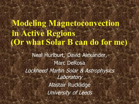 Modeling Magnetoconvection in Active Regions Neal Hurlburt, David Alexander, Marc DeRosa Lockheed Martin Solar & Astrophysics Laboratory Alastair Rucklidge.