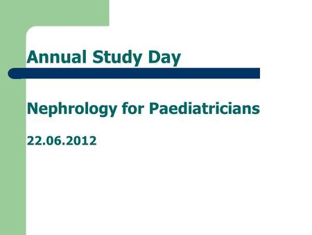Annual Study Day Nephrology for Paediatricians 22.06.2012.