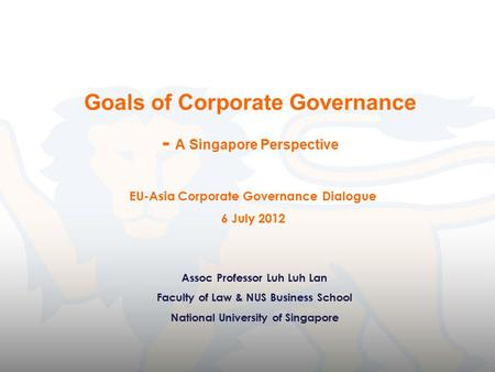 Goals of Corporate Governance - A Singapore Perspective Assoc Professor Luh Luh Lan Faculty of Law & NUS Business School National University of Singapore.