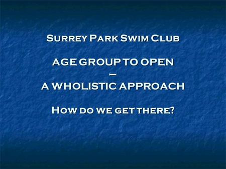 Surrey Park Swim Club AGE GROUP TO OPEN – A WHOLISTIC APPROACH How do we get there?