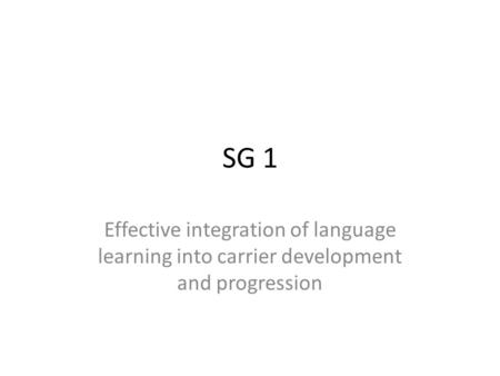 SG 1 Effective integration of language learning into carrier development and progression.