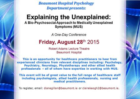 Explaining the Unexplained: A Bio-Psychosocial Approach to Medically Unexplained Symptoms (MUS) A One-Day Conference Beaumont Hospital Psychology Department.