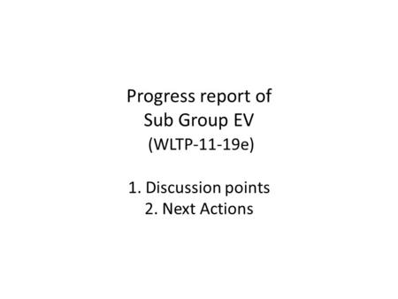 Progress report of Sub Group EV (WLTP-11-19e) 1. Discussion points 2. Next Actions.