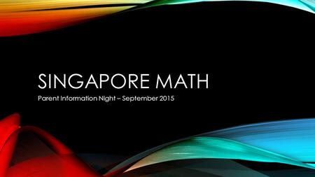 SINGAPORE MATH Parent Information Night – September 2015.