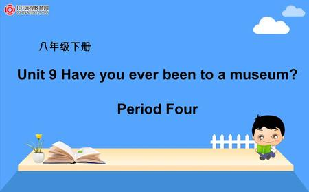 八年级下册 Unit 9 Have you ever been to a museum? Period Four.