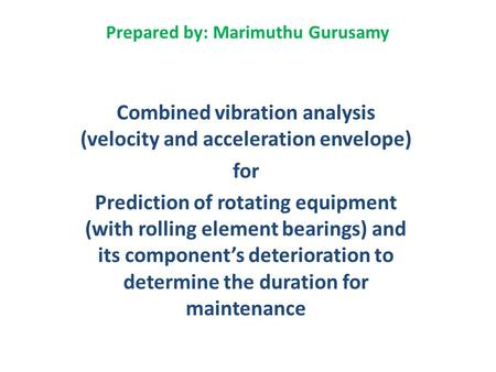 Prepared by: Marimuthu Gurusamy Combined vibration analysis (velocity and acceleration envelope) for Prediction of rotating equipment (with rolling element.