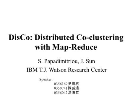 DisCo: Distributed Co-clustering with Map-Reduce S. Papadimitriou, J. Sun IBM T.J. Watson Research Center Speaker: 0356169 吳宏君 0350741 陳威遠 0356042 洪浩哲.