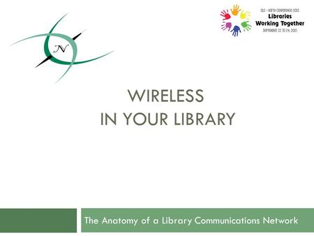 WIRELESS IN YOUR LIBRARY The Anatomy of a Library Communications Network.