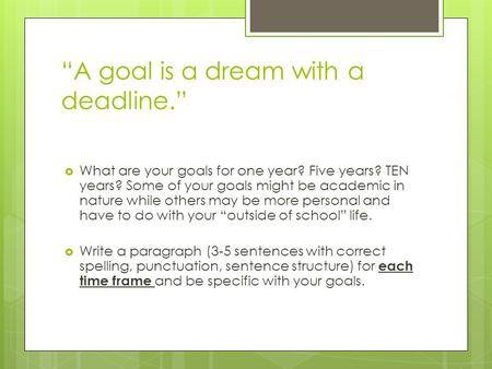 """A goal is a dream with a deadline.""  What are your goals for one year? Five years? TEN years? Some of your goals might be academic in nature while others."