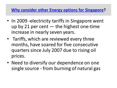 Why consider other Energy options for SingaporeWhy consider other Energy options for Singapore? In 2009 -electricity tariffs in Singapore went up by 21.