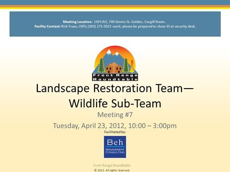 © 2012. All rights reserved. Front Range Roundtable Landscape Restoration Team— Wildlife Sub-Team Meeting #7 Tuesday, April 23, 2012, 10:00 – 3:00pm Facilitated.