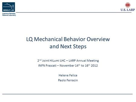 2 nd Joint HiLumi LHC – LARP Annual Meeting INFN Frascati – November 14 th to 16 th 2012 Helene Felice Paolo Ferracin LQ Mechanical Behavior Overview and.