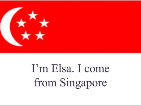 I'm Elsa. I come from Singapore. Singapore is situated at the southernmost tip Malay Peninsula, northern border Malaysia, East - South bordering Indonesia.